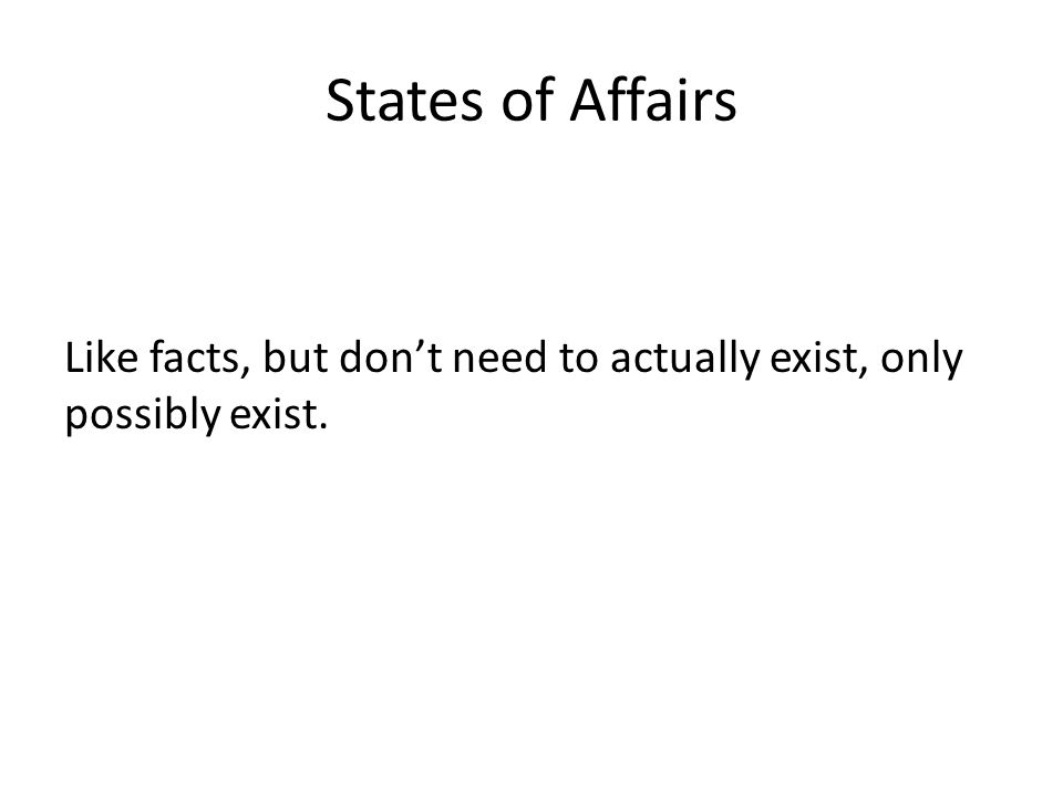 States of Affairs Like facts, but dont need to actually exist, only possibly exist.