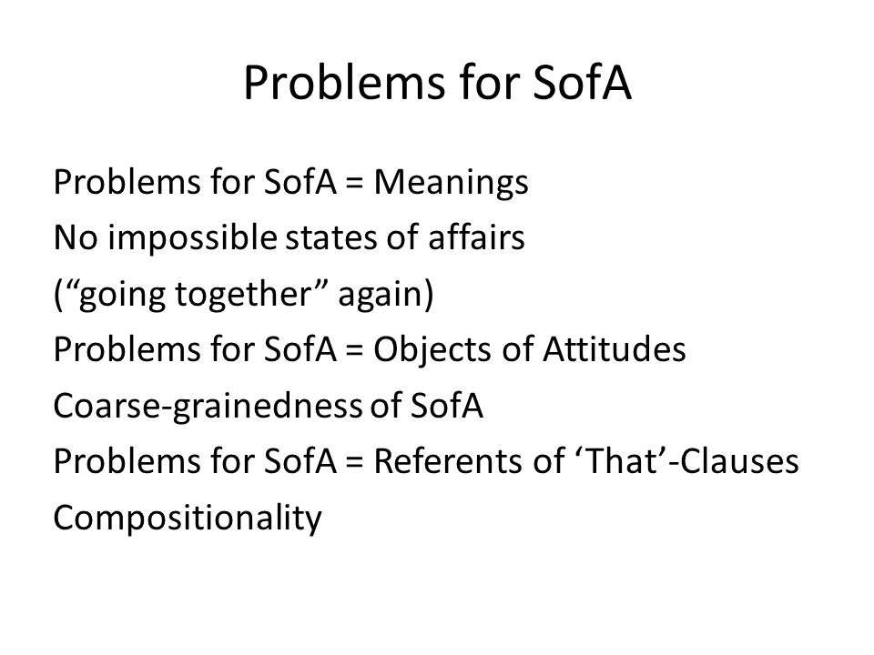 Problems for SofA Problems for SofA = Meanings No impossible states of affairs (going together again) Problems for SofA = Objects of Attitudes Coarse-