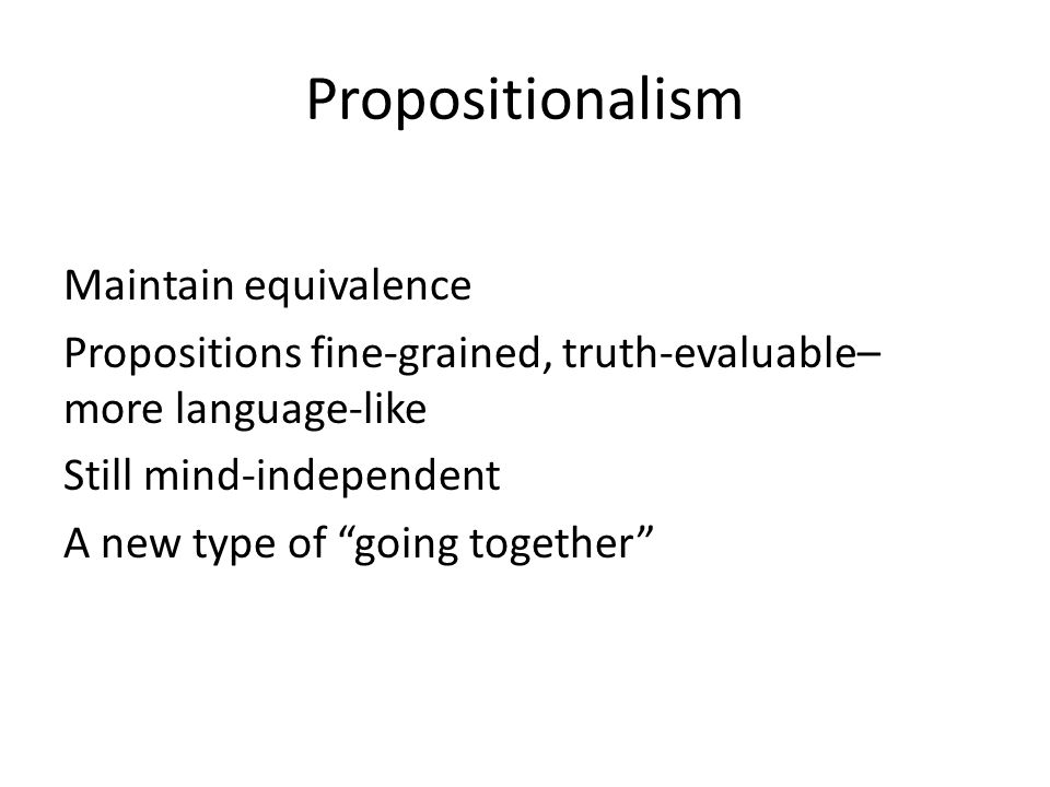 Propositionalism Maintain equivalence Propositions fine-grained, truth-evaluable– more language-like Still mind-independent A new type of going togeth