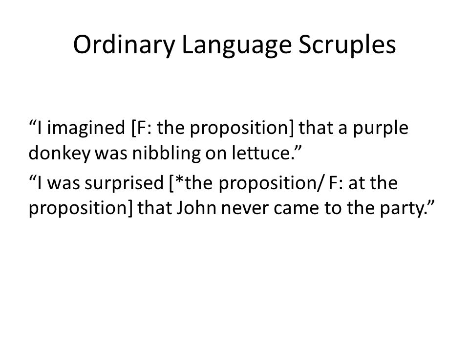 Ordinary Language Scruples I imagined [F: the proposition] that a purple donkey was nibbling on lettuce. I was surprised [*the proposition/ F: at the
