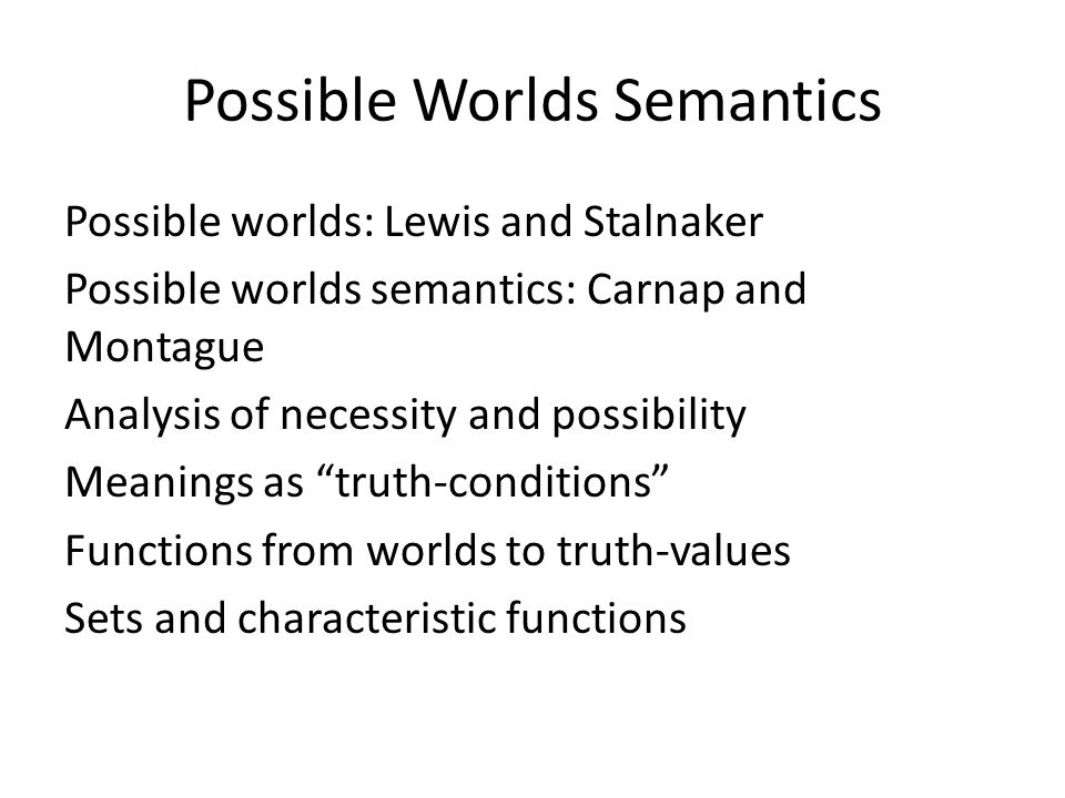 Possible Worlds Semantics Possible worlds: Lewis and Stalnaker Possible worlds semantics: Carnap and Montague Analysis of necessity and possibility Me