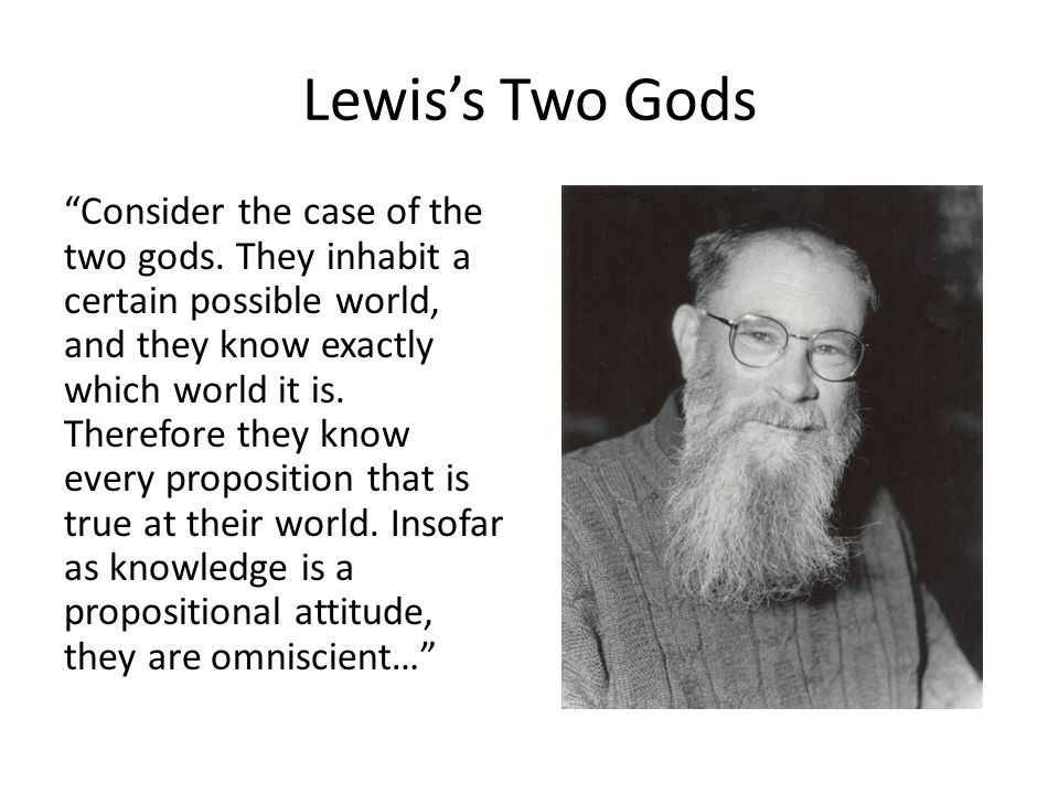 Lewiss Two Gods Consider the case of the two gods. They inhabit a certain possible world, and they know exactly which world it is. Therefore they know