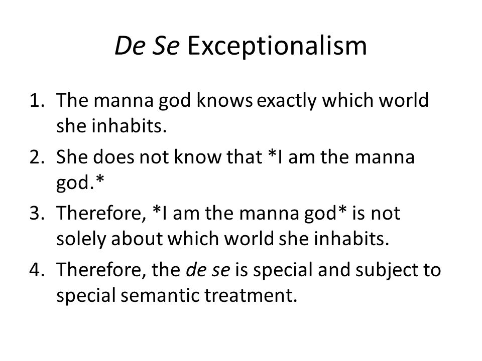 De Se Exceptionalism 1.The manna god knows exactly which world she inhabits. 2.She does not know that *I am the manna god.* 3.Therefore, *I am the man