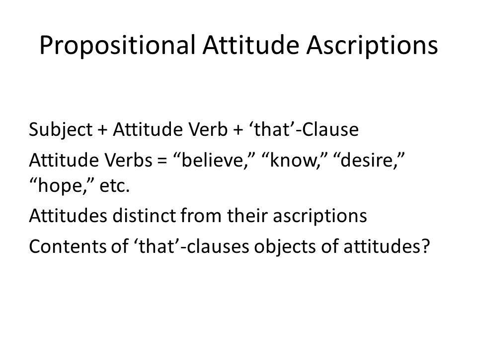 Propositional Attitude Ascriptions Subject + Attitude Verb + that-Clause Attitude Verbs = believe, know, desire, hope, etc. Attitudes distinct from th