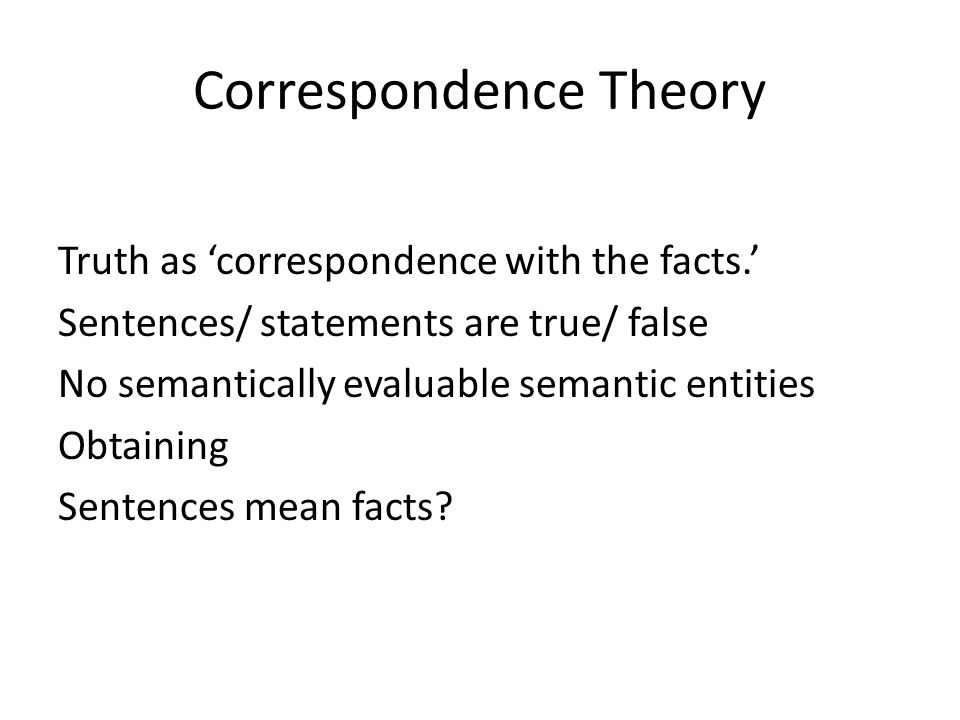 Correspondence Theory Truth as correspondence with the facts. Sentences/ statements are true/ false No semantically evaluable semantic entities Obtain