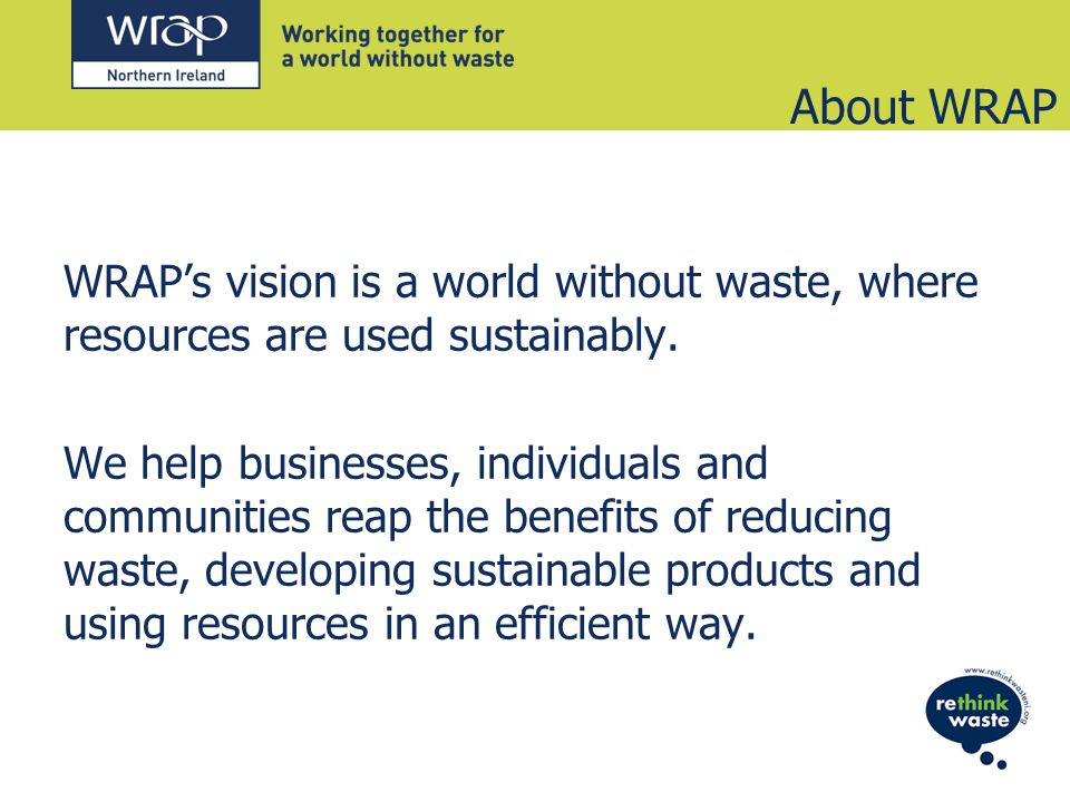 About WRAP WRAPs vision is a world without waste, where resources are used sustainably.