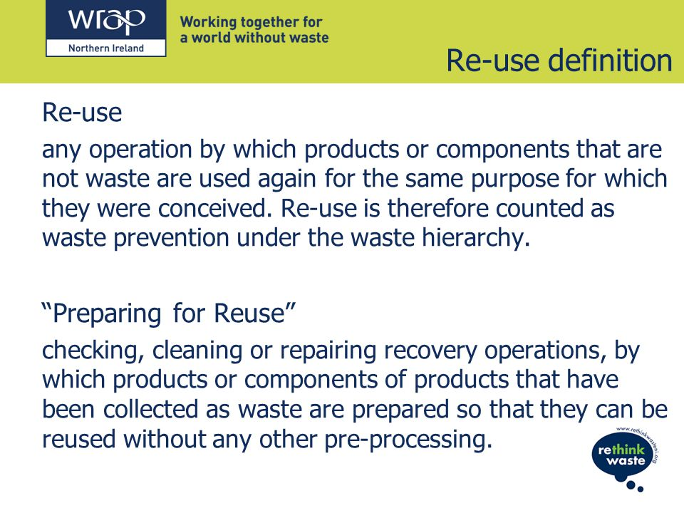 Re-use definition Re-use any operation by which products or components that are not waste are used again for the same purpose for which they were conceived.