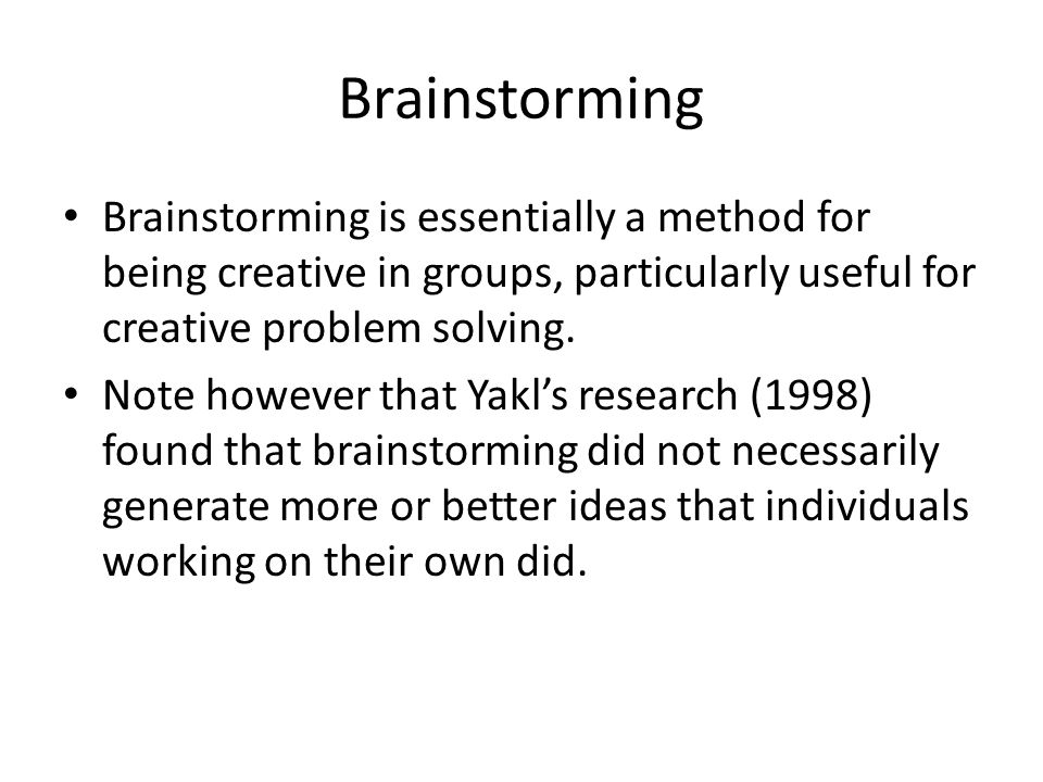 The rules of brainstorming No judgement or criticism of an idea Quantity of ideas is more important than quality Freewheeling - rapid a spontaneous ideas Mutating and combining ideas – one persons idea stimulates ideas from another person No answer or idea belongs to a person, they belong to the group Answers and ideas must be produced rapidly
