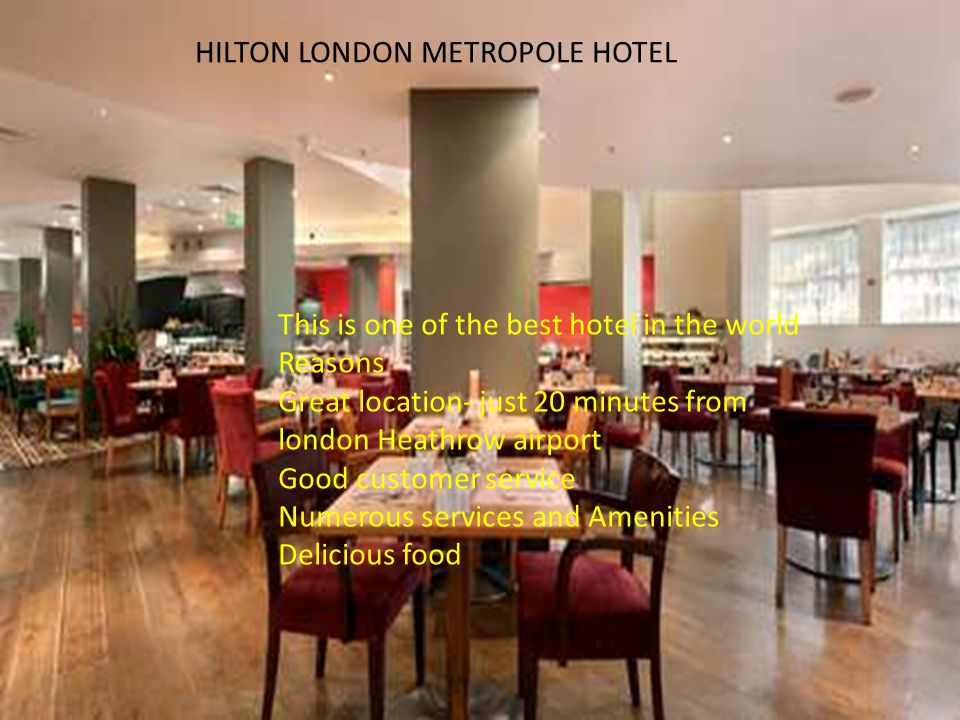 HILTON LONDON METROPOLE HOTEL This is one of the best hotel in the world Reasons Great location- just 20 minutes from london Heathrow airport Good customer service Numerous services and Amenities Delicious food