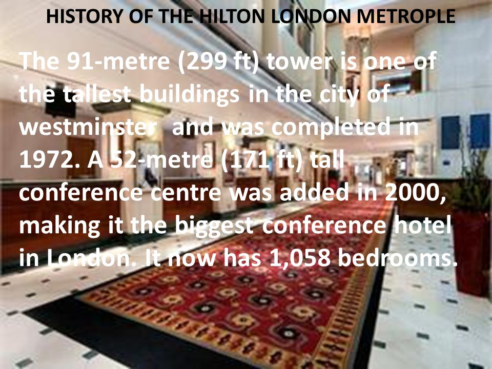 HISTORY OF THE HILTON LONDON METROPLE The 91-metre (299 ft) tower is one of the tallest buildings in the city of westminster and was completed in 1972.