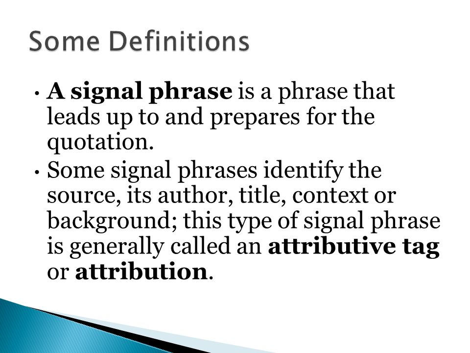 A signal phrase is a phrase that leads up to and prepares for the quotation. Some signal phrases identify the source, its author, title, context or ba