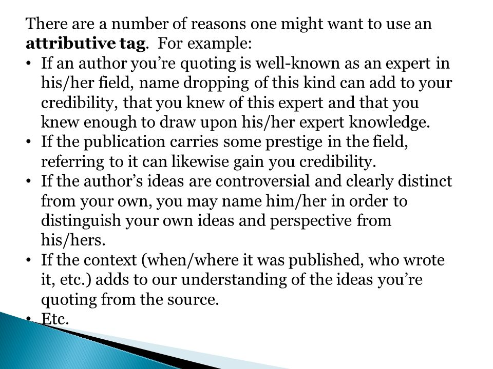 There are a number of reasons one might want to use an attributive tag. For example: If an author youre quoting is well-known as an expert in his/her