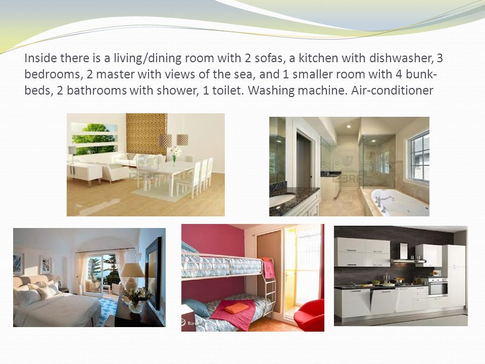 Inside there is a living/dining room with 2 sofas, a kitchen with dishwasher, 3 bedrooms, 2 master with views of the sea, and 1 smaller room with 4 bunk- beds, 2 bathrooms with shower, 1 toilet.