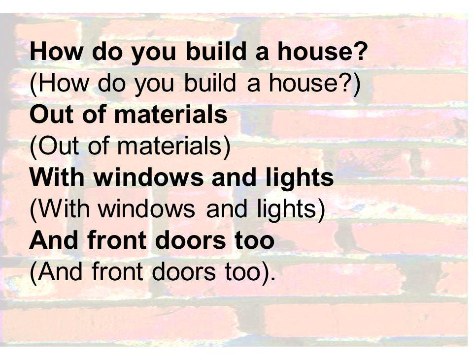 How do you build a house.