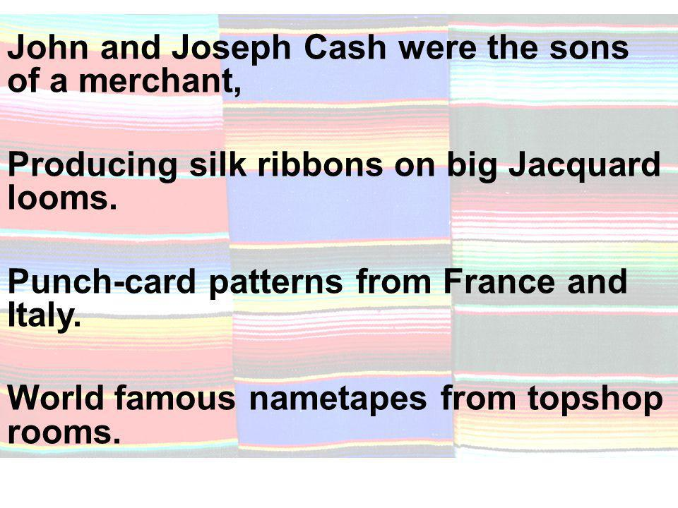 John and Joseph Cash were the sons of a merchant, Producing silk ribbons on big Jacquard looms.
