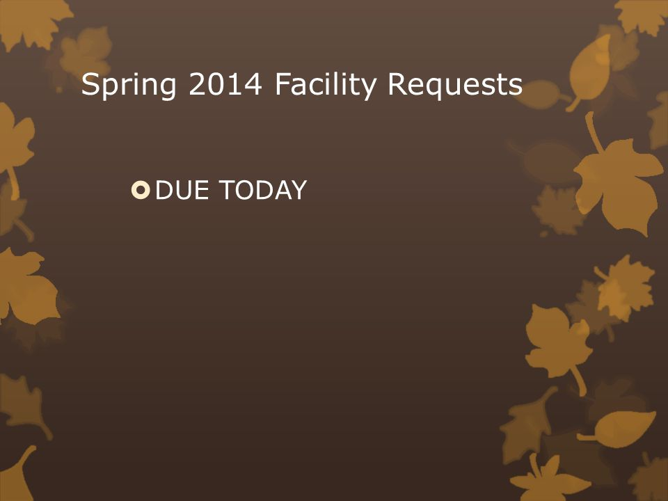 Spring 2014 Facility Requests DUE TODAY