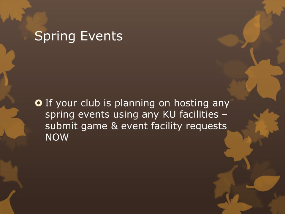 Spring Events If your club is planning on hosting any spring events using any KU facilities – submit game & event facility requests NOW