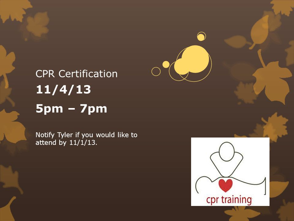 CPR Certification 11/4/13 5pm – 7pm Notify Tyler if you would like to attend by 11/1/13.