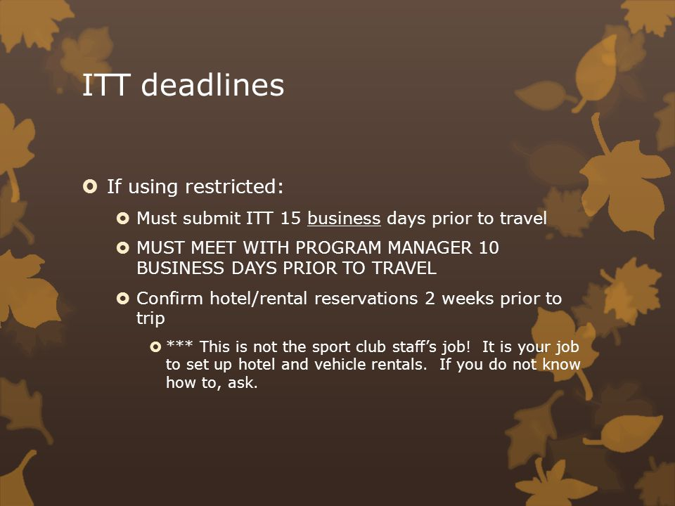 ITT deadlines If using restricted: Must submit ITT 15 business days prior to travel MUST MEET WITH PROGRAM MANAGER 10 BUSINESS DAYS PRIOR TO TRAVEL Confirm hotel/rental reservations 2 weeks prior to trip *** This is not the sport club staffs job.
