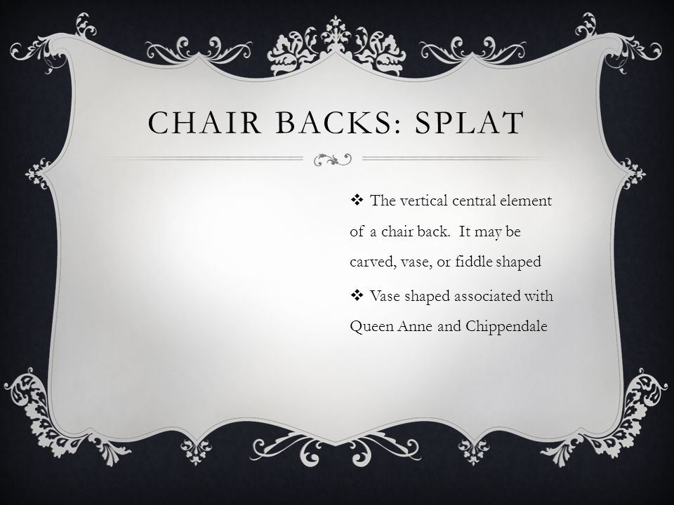 CHAIR BACKS: SPLAT The vertical central element of a chair back.