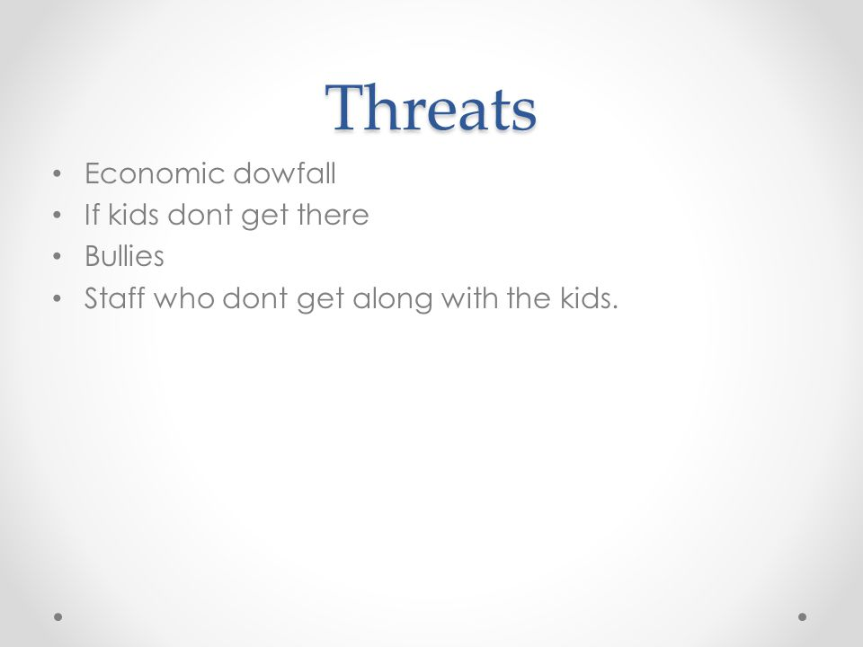 Threats Economic dowfall If kids dont get there Bullies Staff who dont get along with the kids.