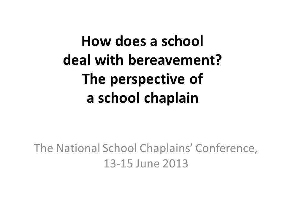 How does a school deal with bereavement? The perspective of a school chaplain The National School Chaplains Conference, 13-15 June 2013