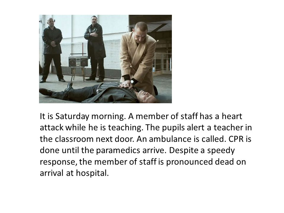 It is Saturday morning. A member of staff has a heart attack while he is teaching.