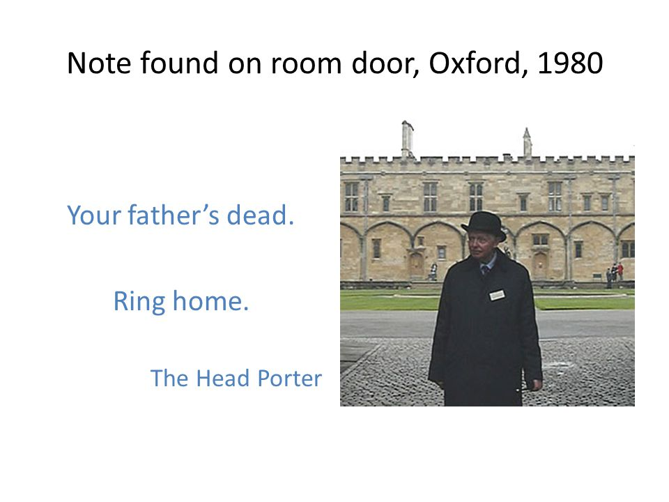Note found on room door, Oxford, 1980 Your fathers dead. Ring home. The Head Porter