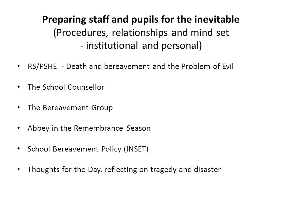 Preparing staff and pupils for the inevitable (Procedures, relationships and mind set - institutional and personal) RS/PSHE - Death and bereavement and the Problem of Evil The School Counsellor The Bereavement Group Abbey in the Remembrance Season School Bereavement Policy (INSET) Thoughts for the Day, reflecting on tragedy and disaster