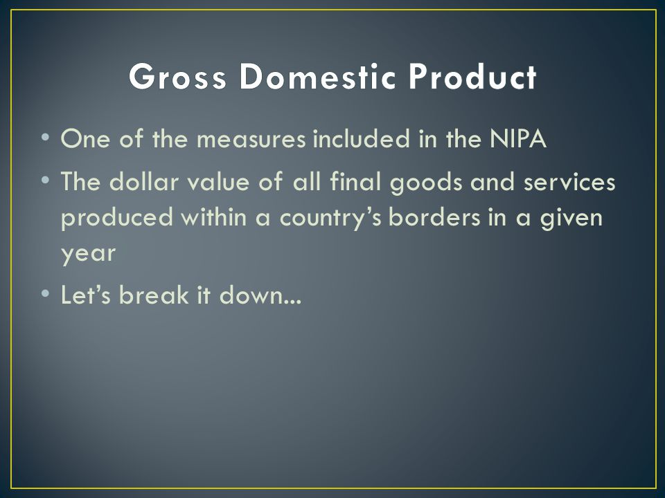 One of the measures included in the NIPA The dollar value of all final goods and services produced within a countrys borders in a given year Lets break it down...