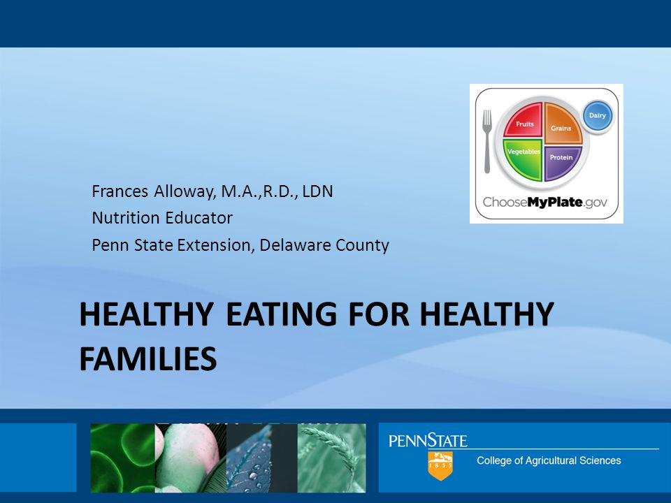 HEALTHY EATING FOR HEALTHY FAMILIES Frances Alloway, M.A.,R.D., LDN Nutrition Educator Penn State Extension, Delaware County