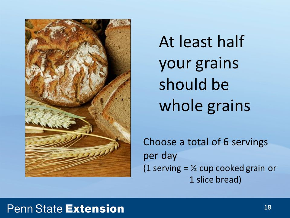 18 At least half your grains should be whole grains Choose a total of 6 servings per day (1 serving = ½ cup cooked grain or 1 slice bread)