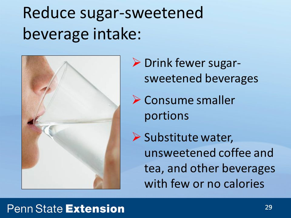 29 Drink fewer sugar- sweetened beverages Consume smaller portions Substitute water, unsweetened coffee and tea, and other beverages with few or no calories Reduce sugar-sweetened beverage intake: