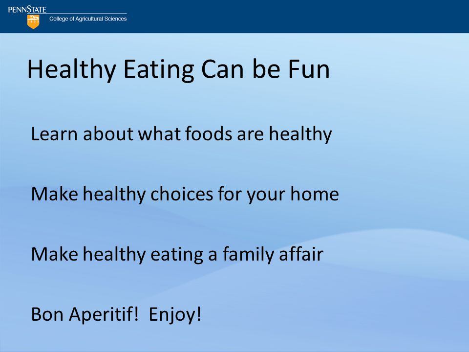 Healthy Eating Can be Fun Learn about what foods are healthy Make healthy choices for your home Make healthy eating a family affair Bon Aperitif.