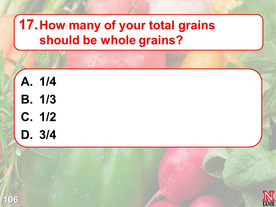 106 17. How many of your total grains should be whole grains? A.1/4 B.1/3 C.1/2 D.3/4