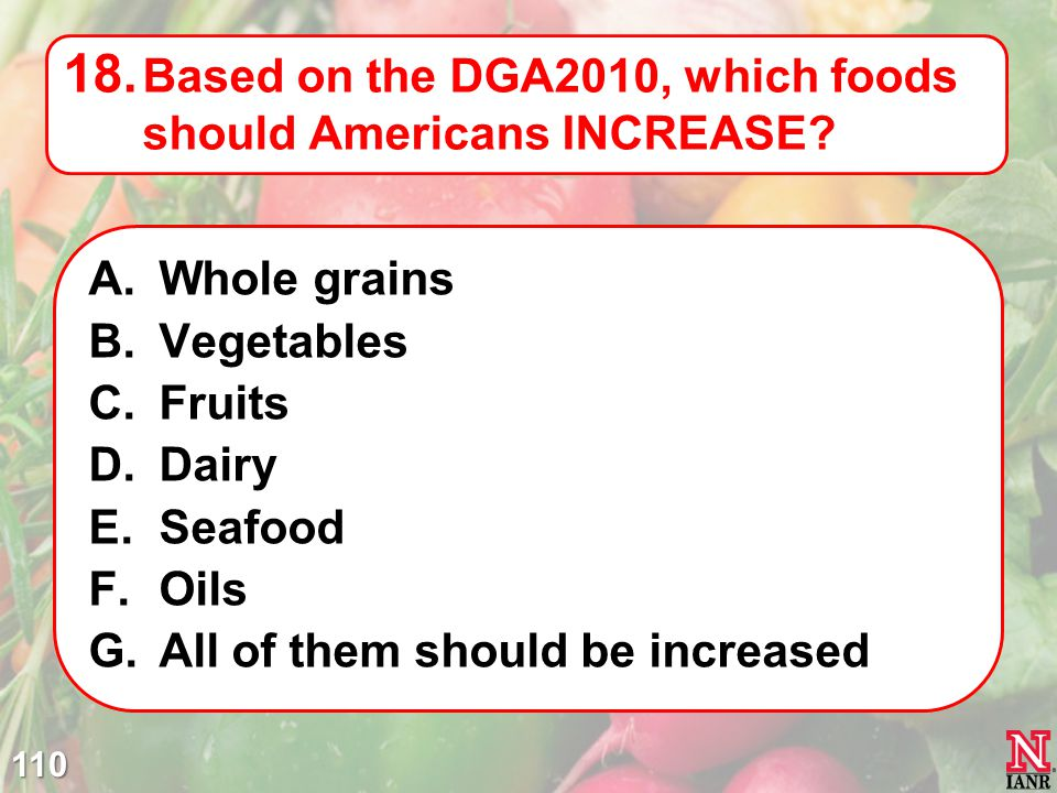 110 18.Based on the DGA2010, which foods should Americans INCREASE.