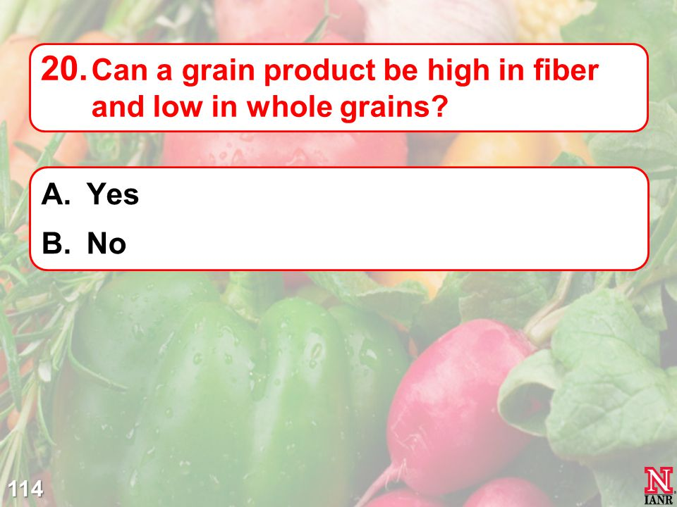 114 20. Can a grain product be high in fiber and low in whole grains? A.Yes B.No