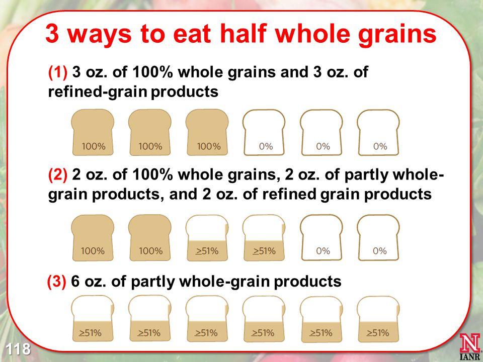 3 ways to eat half whole grains 118 (2) 2 oz.of 100% whole grains, 2 oz.