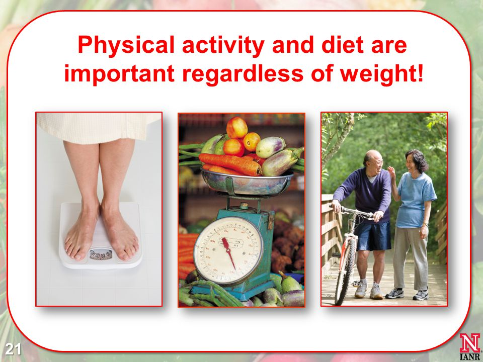 Physical activity and diet are important regardless of weight! 21