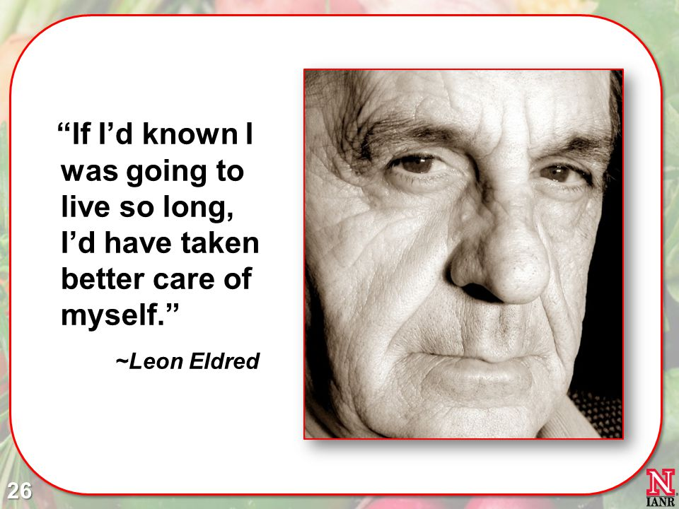 26 If Id known I was going to live so long, Id have taken better care of myself. ~Leon Eldred