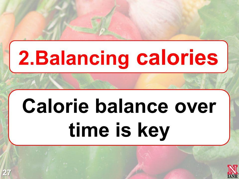 27 2.Balancing calories Calorie balance over time is key
