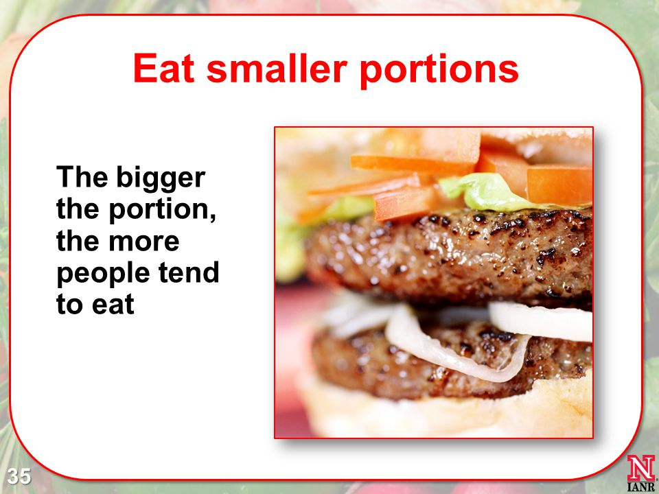 Eat smaller portions The bigger the portion, the more people tend to eat 35