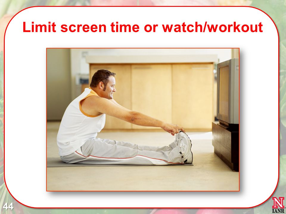 Limit screen time or watch/workout 44