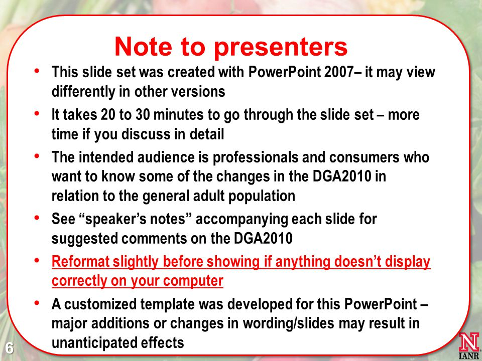 Note to presenters This slide set was created with PowerPoint 2007– it may view differently in other versions It takes 20 to 30 minutes to go through the slide set – more time if you discuss in detail The intended audience is professionals and consumers who want to know some of the changes in the DGA2010 in relation to the general adult population See speakers notes accompanying each slide for suggested comments on the DGA2010 Reformat slightly before showing if anything doesnt display correctly on your computer A customized template was developed for this PowerPoint – major additions or changes in wording/slides may result in unanticipated effects 6