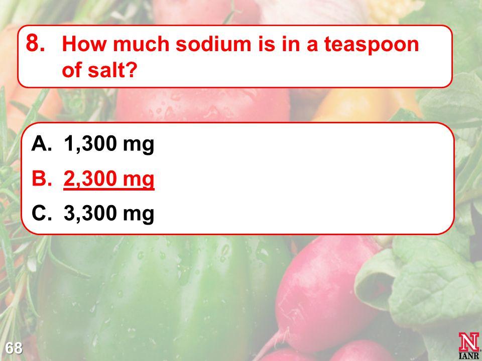 68 8. How much sodium is in a teaspoon of salt? A.1,300 mg B.2,300 mg C.3,300 mg
