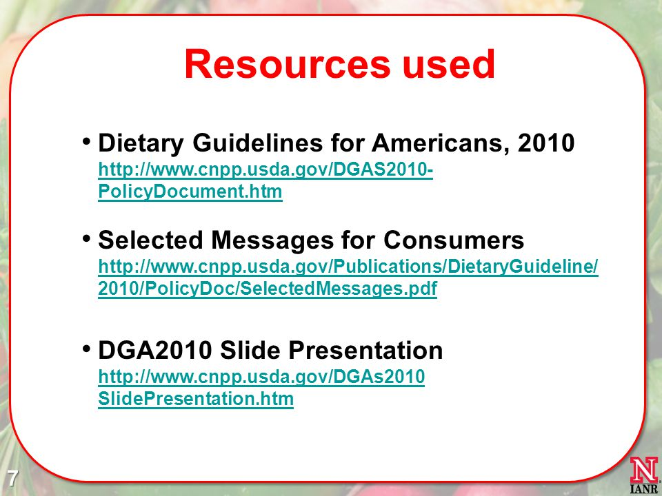 Resources used Dietary Guidelines for Americans, 2010 http://www.cnpp.usda.gov/DGAS2010- PolicyDocument.htm http://www.cnpp.usda.gov/DGAS2010- PolicyDocument.htm Selected Messages for Consumers http://www.cnpp.usda.gov/Publications/DietaryGuideline/ 2010/PolicyDoc/SelectedMessages.pdf http://www.cnpp.usda.gov/Publications/DietaryGuideline/ 2010/PolicyDoc/SelectedMessages.pdf DGA2010 Slide Presentation http://www.cnpp.usda.gov/DGAs2010 SlidePresentation.htm http://www.cnpp.usda.gov/DGAs2010 SlidePresentation.htm7