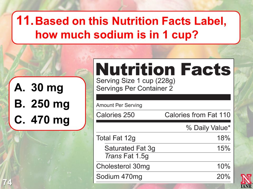 74 11. Based on this Nutrition Facts Label, how much sodium is in 1 cup? A.30 mg B.250 mg C.470 mg
