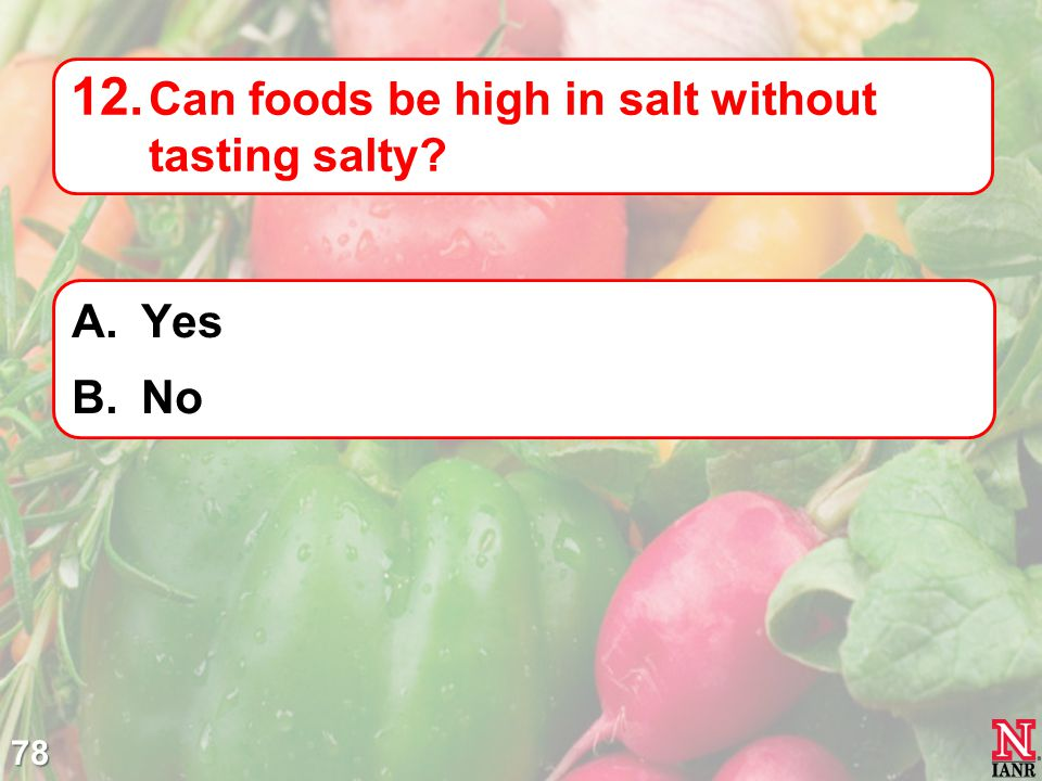 78 12. Can foods be high in salt without tasting salty? A.Yes B.No