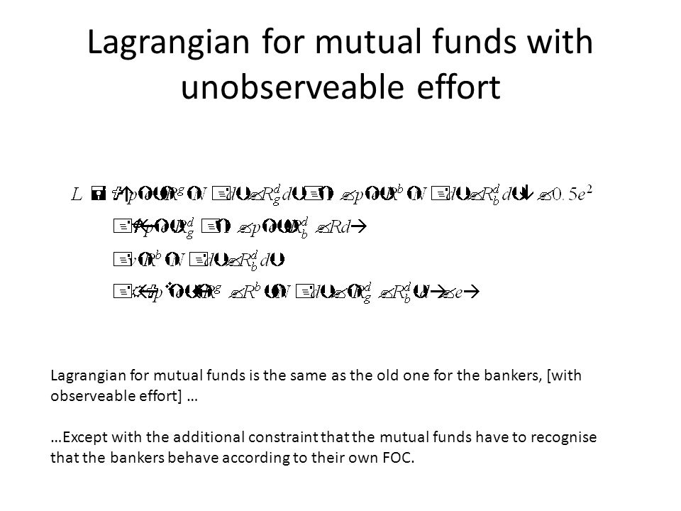 Lagrangian for mutual funds with unobserveable effort Lagrangian for mutual funds is the same as the old one for the bankers, [with observeable effort] … …Except with the additional constraint that the mutual funds have to recognise that the bankers behave according to their own FOC.
