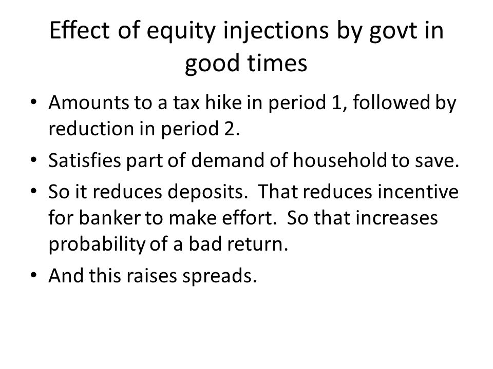 Effect of equity injections by govt in good times Amounts to a tax hike in period 1, followed by reduction in period 2.